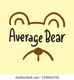Average bear - inspire motivational quote. Hand drawn lettering. Youth slang, idiom. Print for inspirational poster, t-shirt, bag, cups, card, flyer, sticker, badge. Cute and funny vector