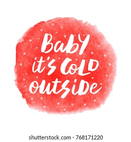 Baby it's cold outside - trendy brush hand lettering. Isolated on watercolor background. Print for t-shirt, mug, greeting cart and other. Vector illustration.