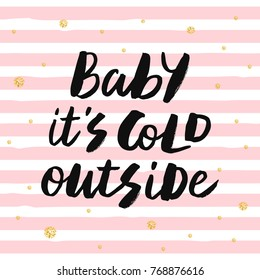 Baby it's cold outside - trendy brush hand lettering. Background with pink stripes and gold glitter circles. Greeting card for the winter season. Vector illustration.
