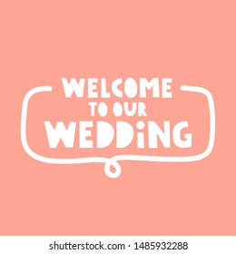 Badge with inscription - welcome to our wedding. Vector lettering illustration.