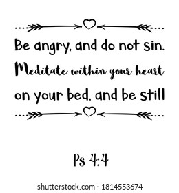 Be angry, and do not sin. Meditate within your heart on your bed, and be still. Bible verse quote
