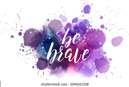 Be brave hand lettering phrase on watercolor imitation color splash.  Modern calligraphy inspirational quote. Vector illustration.