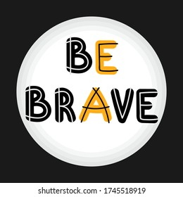 Be brave. Handwritten lettering. Hand drawn motivational phrase for greeting cards or posters. Inspirational motto. Vector illustration