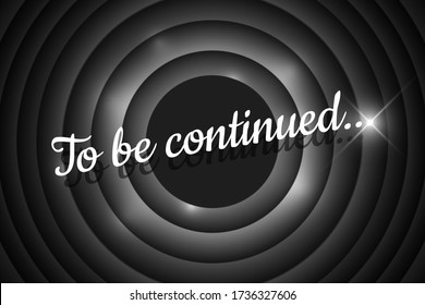 To be continued handwrite title on black and white vintage film round backdrop. Old cinema movie circle promotion announcement screen. Vector retro show entertainment scene poster eps illustration