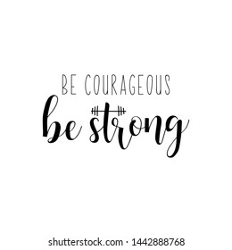 Be courageous. Be Strong, Lettering. Vector illustration. Perfect design for greeting cards, posters, T-shirts, banners print invitations. Sport gym, fitness label