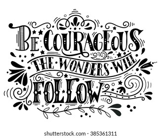Be courageous, the wonders will follow. Inspirational quote. Hand drawn vintage illustration with hand-lettering. This illustration can be used as a print on t-shirts and bags or as a poster.