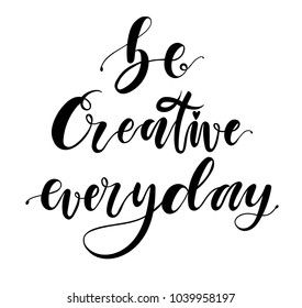 Be creative everyday. Hand drawn dry brush motivational lettering. Ink illustration.