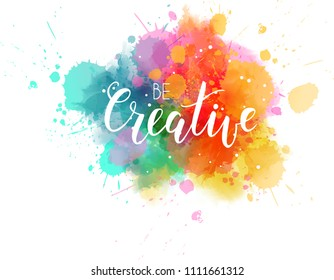 Be creative hand lettering phrase on watercolor imitation color splash. Modern calligraphy inspirational quote. Bright colored.