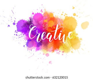 Be creative hand lettering phrase on watercolor imitation color splash.  Modern calligraphy inspirational quote.