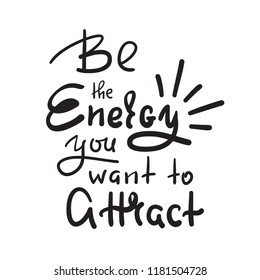 Be the energy you want no attract - inspire and motivational quote. Hand drawn beautiful lettering. Print for inspirational poster, t-shirt, bag, cups, card, yoga flyer, sticker, badge. Cute vector