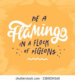 Be a flamingo in a flock of pigeons. Inspirational quote on bright yellow background. Freestyle hand lettering with decorative elements. Vector.