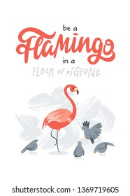 Be a flamingo in a flock of pigeons lettering. Hand drawn illustration featuring flamingo and pigeons on textured gray background. Vector.