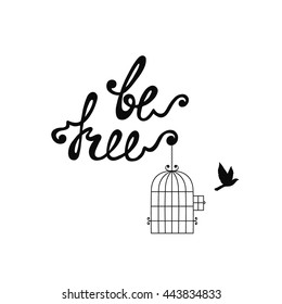 Be free. Inspirational quote about freedom. Modern calligraphy phrase with hand drawn flying bird and cage. Lettering in boho style for print and posters. Hippie quotes collection. Typography poster.