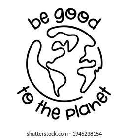 Be good to the Planet - vector text quotes and planet earth drawing with helping hands. Lettering poster or t-shirt textile graphic design. Beautiful illustration. Earth Day environmental Protection.