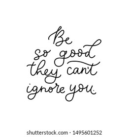Be so good they cant ignore you lettering vector illustration. Motivational print with curvy black font isolated on the white background flat style for for t-shirt design, card, brochure, poster