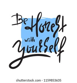 Be honest with yourself - simple inspire and motivational quote. Hand drawn beautiful lettering. Print for inspirational poster, t-shirt, bag, cups, card, flyer, sticker, badge. Cute and funny vector