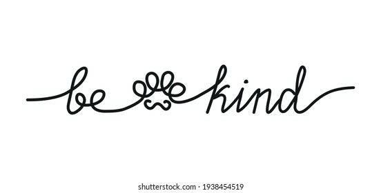 Be kind inspirational lettering inscription in one line style. Cute simple continuous line art with a paw silhouette. Kindness and mercy concept for prints, posters, textile, card or sticker.