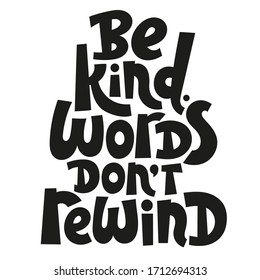 Be kind, words do not rewind. Hand drawn vector lettering quote. Anti bullying, mental health slogan stylized typography. Poster, banner, textile design element for use in blog titles, social media.
