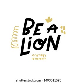 Be a lion. Art for social media and apparel. Hand drawn lettering with funny decorative elements. Inspirational quote. Ready-to-use design. Vector illustration.