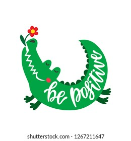 3dd5e23e9af Be positive. Inspirational typography phrase. Hand drawn cute crocodile  with flower. Color cartoon