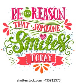 Be the reason that someone smiles today. Inspirational quote. Hand drawn vintage illustration with hand-lettering and decoration elements for prints on t-shirts and bags, stationary or poster.