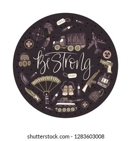 Be strong. Military and army flat hand drawn round card with tank, parachute, helmet, gas mask, aircraft, binoculars, knife, gun, rocket, bullet and other ammunition. Hand drawn lettering army quote.