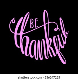 be thankful. Hand Lettered Quote. Modern Calligraphy