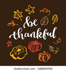 Be thankful. Thanksgiving quote. Fall modern calligraphic hand drawn greeting card with pumpkin and leaves. Autumn colored artwork, print, artistic vector illustration