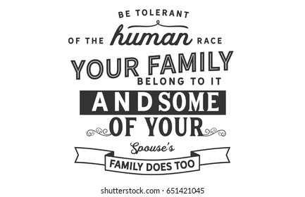 Be tolerant of the human race. Your whole family belongs to it -- and some of your spouse's family does too.Humankind Quotes