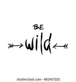 Be wild. Inspirational quote about freedom. Modern calligraphy phrase with hand drawn arrows. Lettering in boho style for print and posters. Hippie quotes collection. Typography poster design.