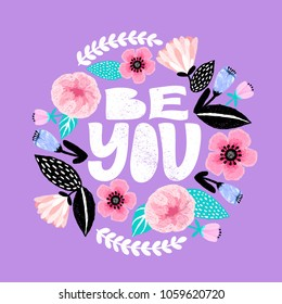 Be you - handdrawn illustration. Feminism quote made in vector. Woman motivational slogan. Inscription for t shirts, posters, cards. Floral digital sketch style design. Flowers around.