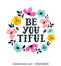 Be you tiful. Hand drawn lettering with floral decoration. Hand drawn digital font. Cute girly phrase. Inspirational quote for female, feminist sign, women motivational phrase. Flowers illustration