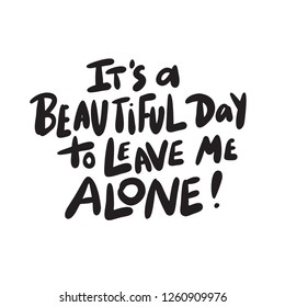 It's a beautiful day to leave me alone. Funny hand drawn lettering made in vector. Isolated on white.