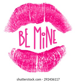 """Beautiful poster with imprint of pink lipstick and text """"Be Mine"""". Silhouette of fuchsia lips isolated on white background. Trace of real lipstick texture. Can be used as a decorative element."""