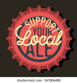 Beer Bottle Cap Top View With Support Your Local Ale Motivational Message Typography New Age Vintage Design On It.  Vector Image.