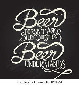 Beer doesn't as silly questions, Beer understands. Hand drawn quotes on black chalkboard