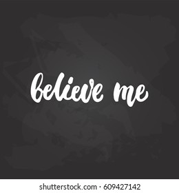 Believe me - hand drawn lettering phrase on the black chalkboard background. Fun brush ink inscription for photo overlays, greeting card or t-shirt print, poster design