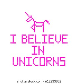 I believe in unicorns. Quote with abstract unicorn image in the eight bit style on a white background. Vector Image. It can be used for website design, article, phone case, poster, t-shirt, mug etc.