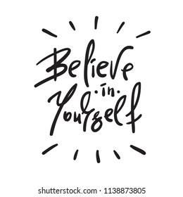Believe in Yourself - handwritten motivational quote. Print for inspiring poster, t-shirt, bag, cups, card, flyer, sticker. Simple vector sign