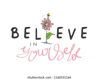 Believe in yourself inspirational quote and flower drawing / Vector illustration design for t shirt graphics, prints, posters, cards, stickers and other creative uses