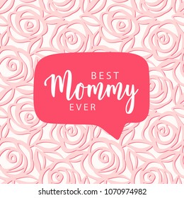 Best Mommy ever. Mother's day card. Speech bubble on floral pink pattern. Vector card, badge for Mother's day.  Love Mom concept