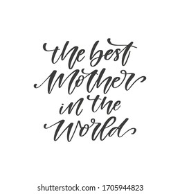 The best Mother in the world - hand drawn quote, isolated on white background. Handwritten   phrase, vector greeting card design, photo overlay template
