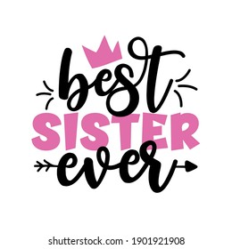 Best Sister Ever - Inspirational handwritten lettering best sister ever. Calligraphy illustration isolated on white background. Typography for banners, badges, postcard, t-shirt, prints.