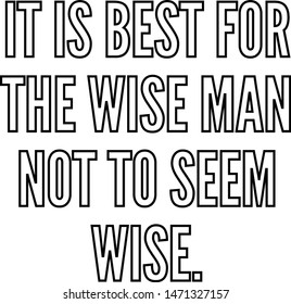 It is best for the wise man not to seem wise
