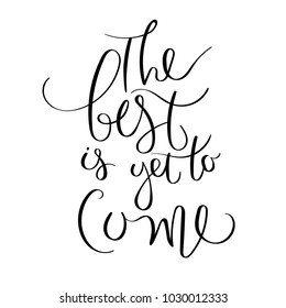 The best is yet to come. Inspirational vector hand drawn quote. Ink brush lettering isolated on white background. Motivation saying for cards, posters and t-shirt