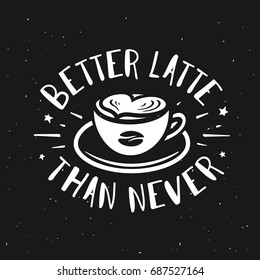 Better latte than never typography print. Coffee related poster for home decor or cafe advertising. Hand drawn cup and coffee bean. Hand crafted lettering quote. Vector vintage illustration.