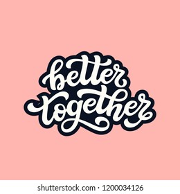 Better together. Hand drawn typography lettering quote. Vector calligraphy text for wedding, Valantine day, home decorations, posters, t shirts