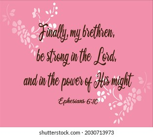 Bible verse. Ephesians 6:10 Finally, my brethren, be strong in the Lord, and in the power of His might.