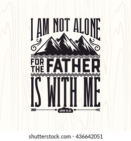 Biblical illustration. Christian lettering. I am not alone for the father is with me, John 16:32