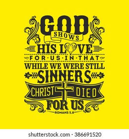 Biblical illustration. God shows his love for us in that while we were still sinners, Christ died for us.